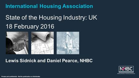 International Housing Association Private and confidential – Not for publication or distribution State of the Housing Industry: UK 18 February 2016 Lewis.