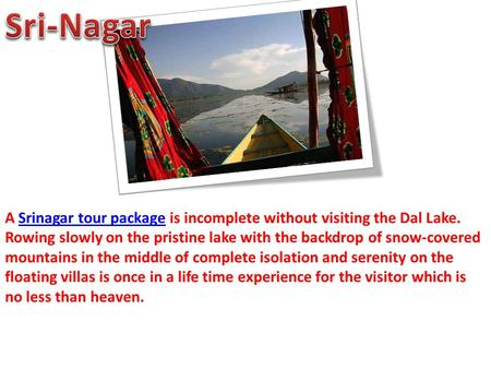 A Srinagar tour package is incomplete without visiting the Dal Lake. Rowing slowly on the pristine lake with the backdrop of snow-covered mountains in.