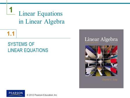 1 1.1 © 2012 Pearson Education, Inc. Linear Equations in Linear Algebra SYSTEMS OF LINEAR EQUATIONS.