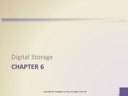 CHAPTER 6 Digital Storage Copyright © Cengage Learning. All rights reserved.