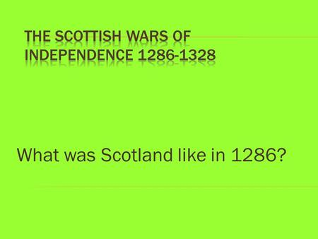 What was Scotland like in 1286?. Background: Was Scotland great in 1286? Who was in charge? 1.Scotland 1286-96: Who should be the next king? 2. John Balliol.