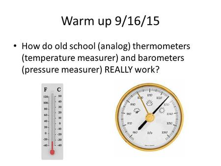 Warm up 9/16/15 How do old school (analog) thermometers (temperature measurer) and barometers (pressure measurer) REALLY work?
