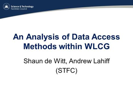 An Analysis of Data Access Methods within WLCG Shaun de Witt, Andrew Lahiff (STFC)