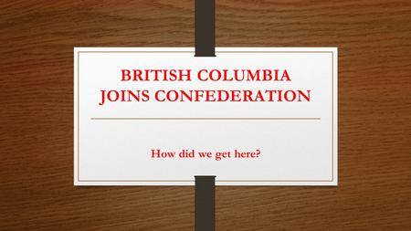 BRITISH COLUMBIA JOINS CONFEDERATION How did we get here?