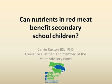 Can nutrients in red meat benefit secondary school children? Carrie Ruxton BSc, PhD Freelance Dietitian and member of the Meat Advisory Panel.