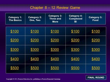 Copyright © 2011, Pearson Education, Inc., publishing as Pearson Benjamin Cummings. Chapter 8 – 12 Review Game $100 $200 $300 $400 $500 $100$100$100 $200.
