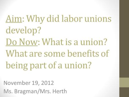 Aim: Why did labor unions develop? Do Now: What is a union? What are some benefits of being part of a union? November 19, 2012 Ms. Bragman/Mrs. Herth.