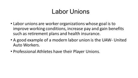 Labor Unions Labor unions are worker organizations whose goal is to improve working conditions, increase pay and gain benefits such as retirement plans.