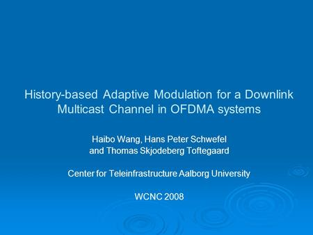 History-based Adaptive Modulation for a Downlink Multicast Channel in OFDMA systems Haibo Wang, Hans Peter Schwefel and Thomas Skjodeberg Toftegaard Center.