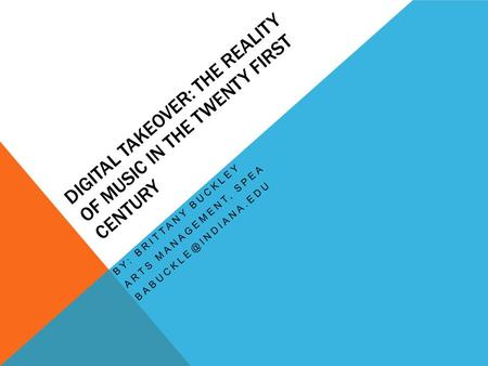 DIGITAL TAKEOVER: THE REALITY OF MUSIC IN THE TWENTY FIRST CENTURY BY: BRITTANY BUCKLEY ARTS MANAGEMENT, SPEA