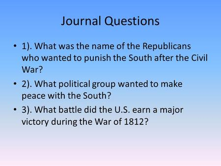 Journal Questions 1). What was the name of the Republicans who wanted to punish the South after the Civil War? 2). What political group wanted to make.