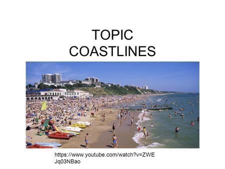 TOPIC COASTLINES https://www.youtube.com/watch?v=ZWE Jq03NBao.