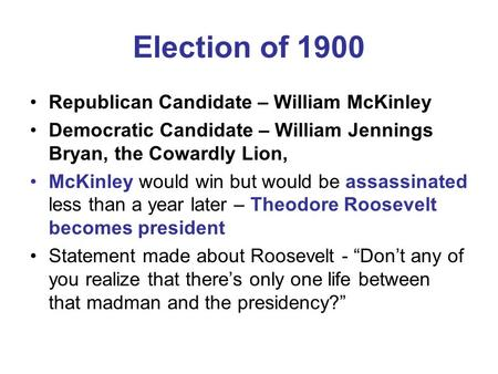 Election of 1900 Republican Candidate – William McKinley Democratic Candidate – William Jennings Bryan, the Cowardly Lion, McKinley would win but would.