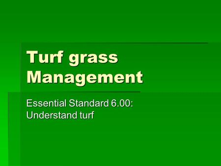 Turf grass Management Essential Standard 6.00: Understand turf.