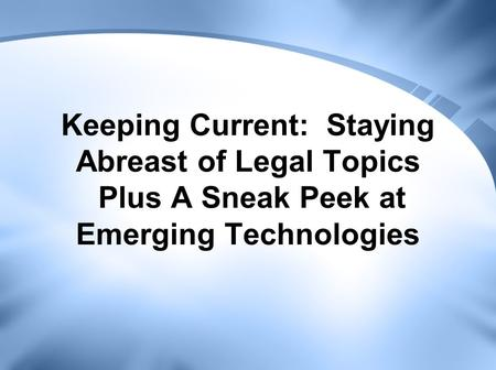 Keeping Current: Staying Abreast of Legal Topics Plus A Sneak Peek at Emerging Technologies.