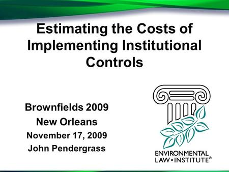 Estimating the Costs of Implementing Institutional Controls Brownfields 2009 New Orleans November 17, 2009 John Pendergrass.
