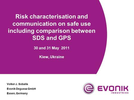 Risk characterisation and communication on safe use including comparison between SDS and GPS 30 and 31 May 2011 Kiew, Ukraine Volker J. Soballa Evonik.