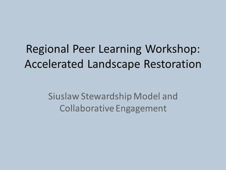 Regional Peer Learning Workshop: Accelerated Landscape Restoration Siuslaw Stewardship Model and Collaborative Engagement.