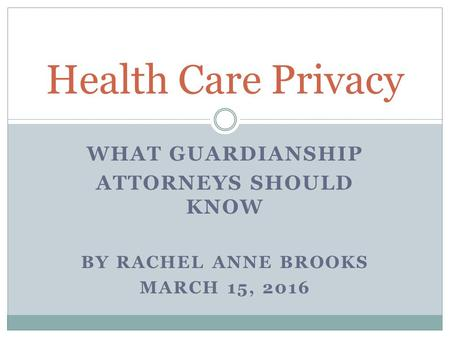 WHAT GUARDIANSHIP ATTORNEYS SHOULD KNOW BY RACHEL ANNE BROOKS MARCH 15, 2016 Health Care Privacy.