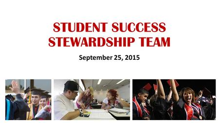 STUDENT SUCCESS STEWARDSHIP TEAM September 25, 2015.