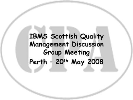 1 IBMS Scottish Quality Management Discussion Group Meeting Perth – 20 th May 2008.