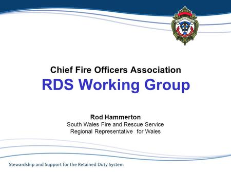 Chief Fire Officers Association RDS Working Group Rod Hammerton South Wales Fire and Rescue Service Regional Representative for Wales Title.
