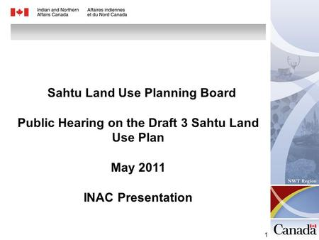 1 Sahtu Land Use Planning Board Public Hearing on the Draft 3 Sahtu Land Use Plan May 2011 INAC Presentation.