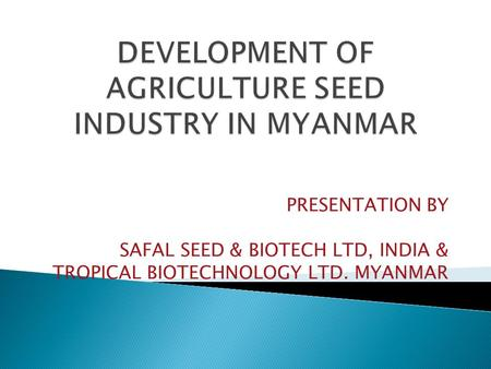 PRESENTATION BY SAFAL SEED & BIOTECH LTD, INDIA & TROPICAL BIOTECHNOLOGY LTD. MYANMAR.
