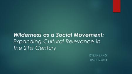 Wilderness as a Social Movement: Expanding Cultural Relevance in the 21st Century DYLAN LANG UMCUR 2014.