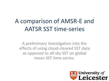 A comparison of AMSR-E and AATSR SST time-series A preliminary investigation into the effects of using cloud-cleared SST data as opposed to all-sky SST.