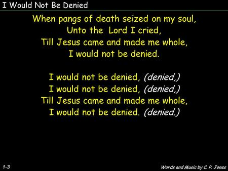 I Would Not Be Denied 1-3 When pangs of death seized on my soul, Unto the Lord I cried, Till Jesus came and made me whole, I would not be denied. I would.