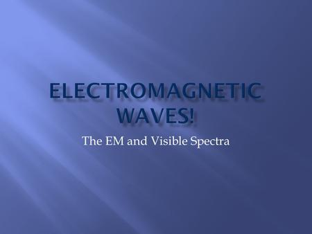 The EM and Visible Spectra.  Electromagnetic (EM) waves are waves caused by oscillations occurring simultaneously in electric and magnetic fields  A.