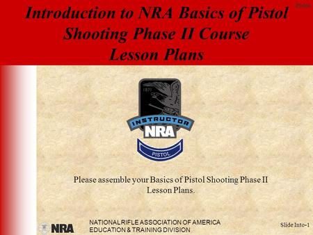 NATIONAL RIFLE ASSOCIATION OF AMERICA EDUCATION & TRAINING DIVISION Pistol Slide Into-1 Introduction to NRA Basics of Pistol Shooting Phase II Course Lesson.