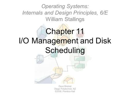 Chapter 11 I/O Management and Disk Scheduling Dave Bremer Otago Polytechnic, NZ ©2008, Prentice Hall Operating Systems: Internals and Design Principles,