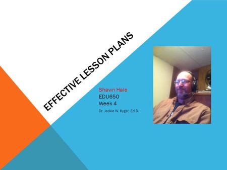 EFFECTIVE LESSON PLANS Shawn Hale EDU650 Week 4 Dr. Jackie W. Kyger, Ed.D. Insert your picture Here!