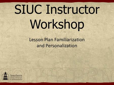SIUC Instructor Workshop Lesson Plan Familiarization and Personalization.