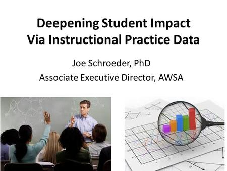 Deepening Student Impact Via Instructional Practice Data Joe Schroeder, PhD Associate Executive Director, AWSA.