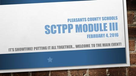 PLEASANTS COUNTY SCHOOLS SCTPP MODULE III FEBRUARY 4, 2016 IT'S SHOWTIME! PUTTING IT ALL TOGETHER… WELCOME TO THE MAIN EVENT!