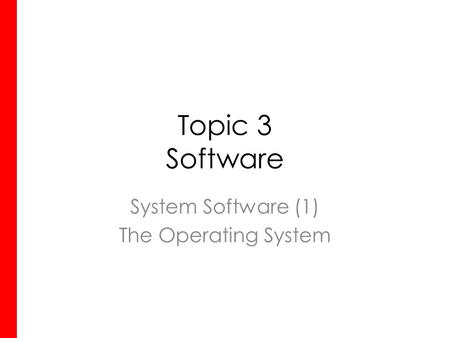 Topic 3 Software System Software (1) The Operating System.