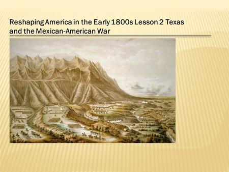 Reshaping America in the Early 1800s Lesson 2 Texas and the Mexican-American War.