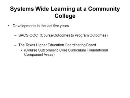 Systems Wide Learning at a Community College Developments in the last five years –SACS-COC (Course Outcomes to Program Outcomes) –The Texas Higher Education.
