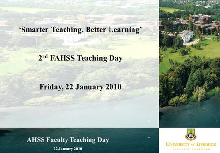 AHSS Faculty Teaching Day 22 January 2010 'Smarter Teaching, Better Learning' 2 nd FAHSS Teaching Day Friday, 22 January 2010.