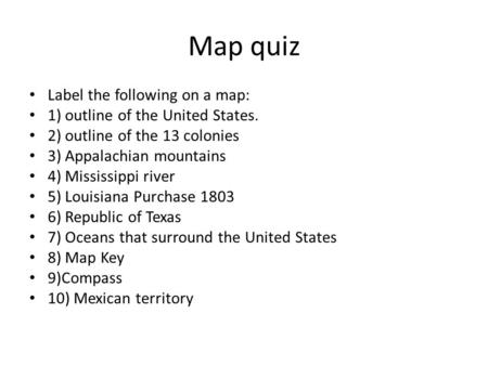 Map quiz Label the following on a map: 1) outline of the United States. 2) outline of the 13 colonies 3) Appalachian mountains 4) Mississippi river 5)