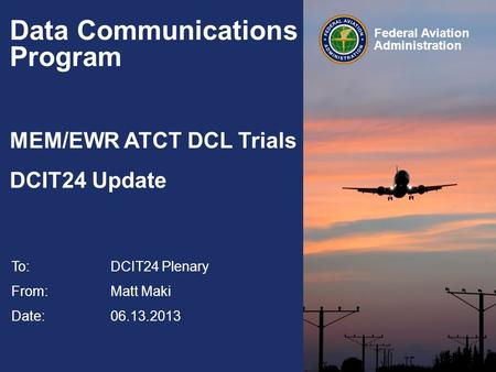 Federal Aviation Administration Data Communications Program MEM/EWR ATCT DCL Trials DCIT24 Update To:DCIT24 Plenary From: Matt Maki Date: 06.13.2013.