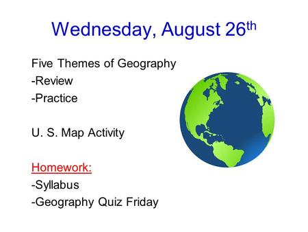 Wednesday, August 26 th Five Themes of Geography -Review -Practice U. S. Map Activity Homework: -Syllabus -Geography Quiz Friday.