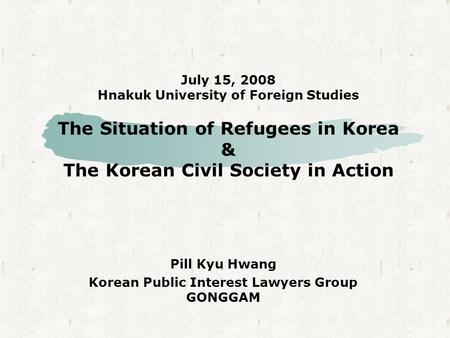 July 15, 2008 Hnakuk University of Foreign Studies The Situation of Refugees in Korea & The Korean Civil Society in Action Pill Kyu Hwang Korean Public.