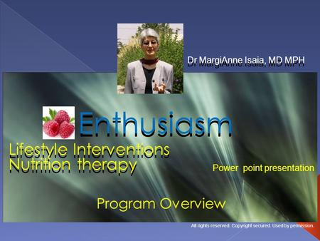 Lifestyle Interventions Dr MargiAnne Isaia, MD MPH Enthusiasm Program Overview Power point presentation All rights reserved. Copyright secured. Used by.