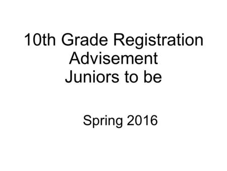 10th Grade Registration Advisement Juniors to be Spring 2016.