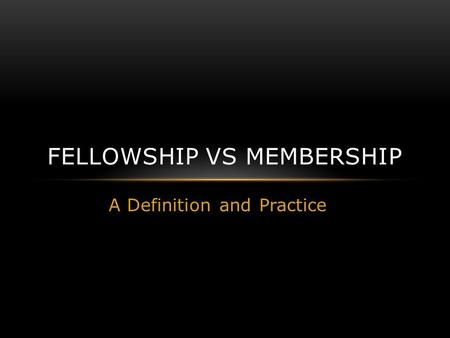 A Definition and Practice FELLOWSHIP VS MEMBERSHIP.