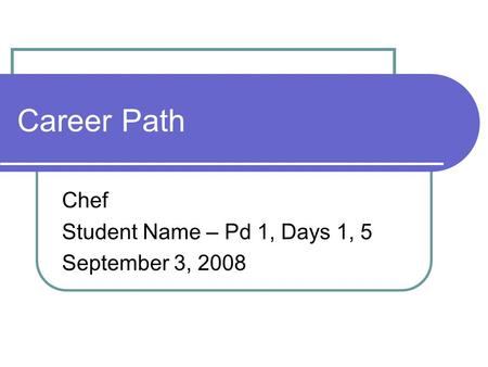 Career Path Chef Student Name – Pd 1, Days 1, 5 September 3, 2008.